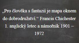 """Na úvod Vám nabízím jeden citát: """"Pro člověka s fantazií je mapa oknem do dobrodružství."""" Francis Chichester 1. anglický letec a námořník 1901 – 1972"""